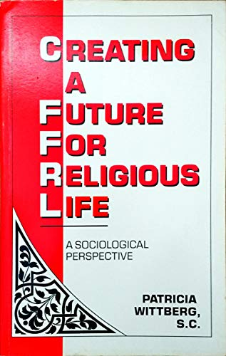Creating a Future for Religious Life: A Sociological Perspective: Patricia Wittberg