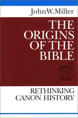 The Origins of the Bible: Rethinking Canon History (Theological Inquiries): Miller, John W.