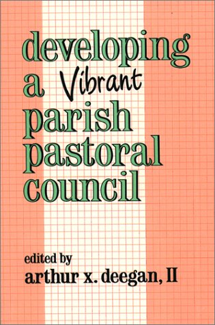 Developing a Vibrant Parish Pastoral Council: Deegan II, Arthur X. {Editor}