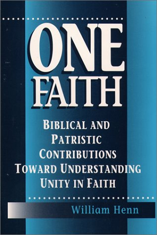 One Faith: Biblical and Patristic Contributions Toward Understanding Unity in Faith: Henn, William