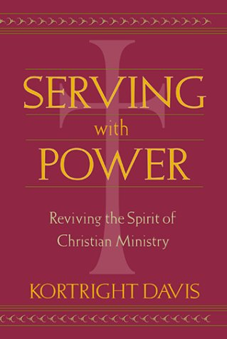 Serving with Power: Reviving the Spirit of Christian Ministry: Davis, Kortright