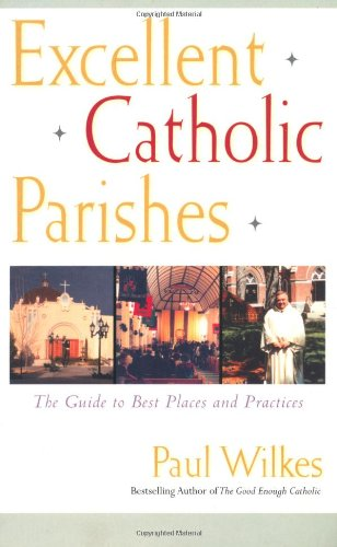 Excellent Catholic Parishes: The Guide to Best Places and Practices: Wilkes, Paul