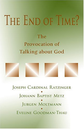 The End of Time?: The Provocation of Talking about God: Joseph Cardinal Ratzinger
