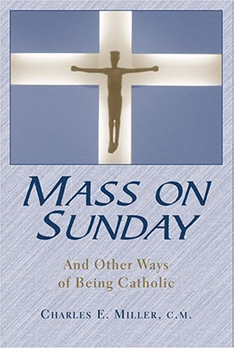 Mass on Sunday: And Other Ways of Being Catholic: Miller, Charles E.