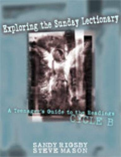 Exploring the Sunday Lectionary: A Teenager's Guide to the Readings - Cycle B: Sandy Rigsby