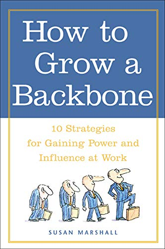 How to Grow a Backbone : 10 Strategies for Gaining Power and Influence at Work: Marshall, Susan