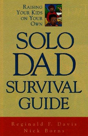 Solo Dad Survival Guide: Raising Your Kids on Your Own: Davis, Reginald F.; Borns, Nicholas F.