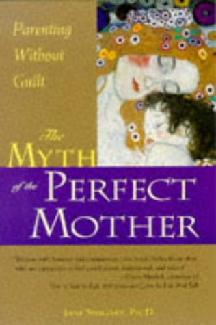 The Myth of the Perfect Mother: Parenting Without Guilt: Swigart PhD, Jane