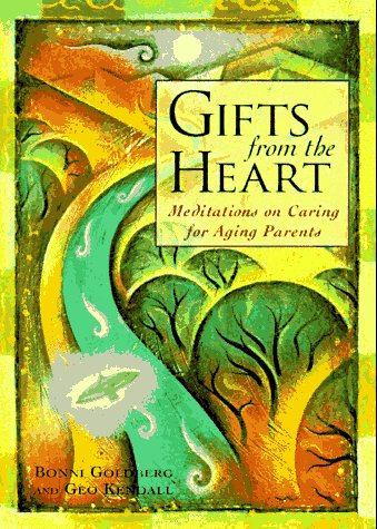 Gifts From the Heart : Meditations on Caring for Aging Parents: Bonni Goldberg; Geo Kendall