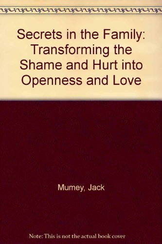 Secrets in the Family: Transforming the Shame and Hurt into Openness and Love: Jack Mumey