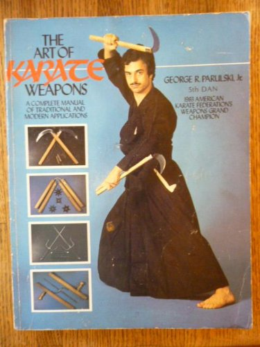 The Art of Karate Weapons: A Complete Manual of Traditional and Modern Applications: Parulski, ...