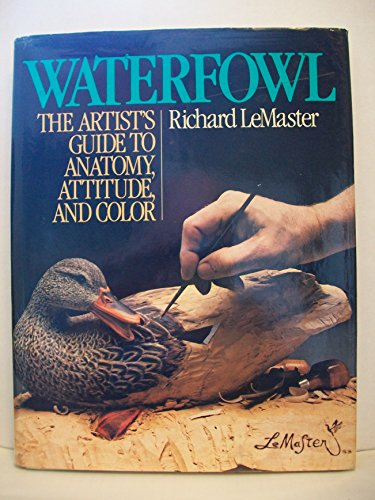 Waterfowl: The Artist's Guide to Anatomy, Attitude, and Color: LeMaster, Richard