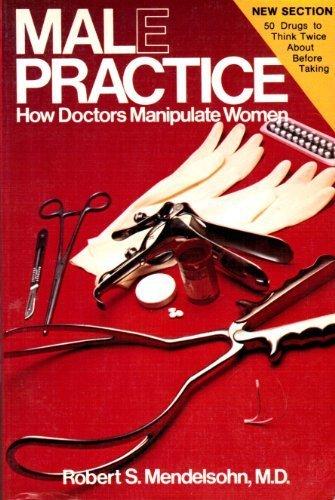 Male Practice: How Doctors Manipulate Women: Robert S. Mendelsohn