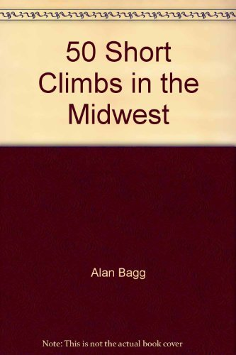 50 Short Climbs in the Midwest: Bagg, Alan