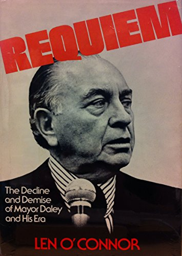 Requiem: The Decline and Demise of Mayor Daley and His Era.: O'CONNOR, Len.