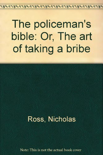 The policeman's bible: Or, The art of taking a bribe: Nicholas Ross