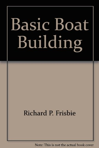 Basic Boat Building: How to Build Your: Frisbie, Richard P