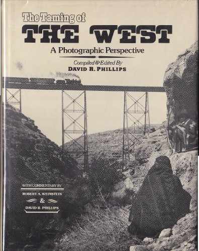 The Taming of the West: A Photographic Perspective: Phillips, David R.; Weinstein, Robert A.