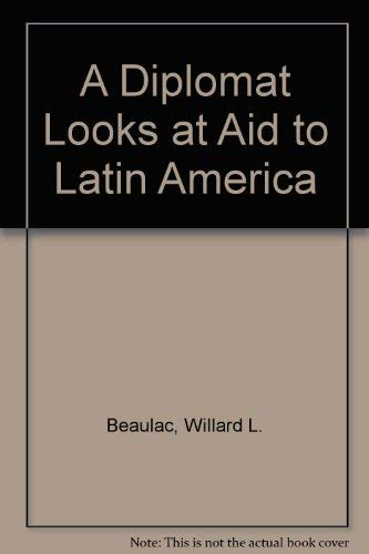 A Diplomat Looks at Aid to Latin America: Beaulac, Willard L.