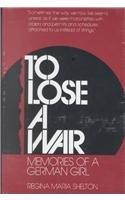 To Lose a War. Memories of a German Girl: Shelton, Regina Maria