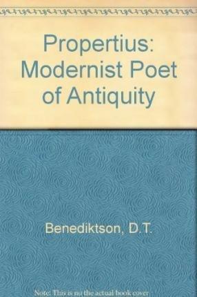 Propertius: Modernist Poet of Antiquity: D.T. Benediktson
