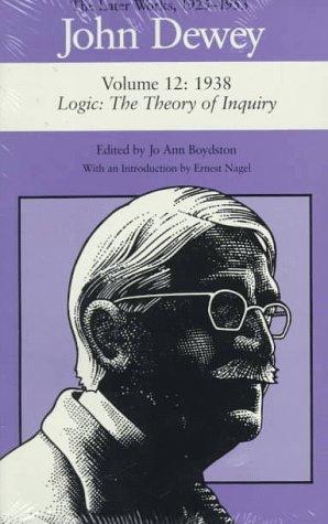 John Dewey: The Later Works, 1925-1953 : 1938/Logic: The Theory of Inquiry, Vol. 12: Dewey, ...