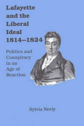 Lafayette and the Liberal Ideal, 1814-1824 : politics and conspiracy in an age of reaction.: Neely,...