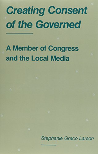 Creating Consent of the Governed: A Member of Congress and the Local Media: Larson PhD, Assistant ...