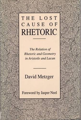 9780809318551: Lost Cause of Rhetoric: The Relation of Rhetoric and Geometry in Aristotle and Lacan