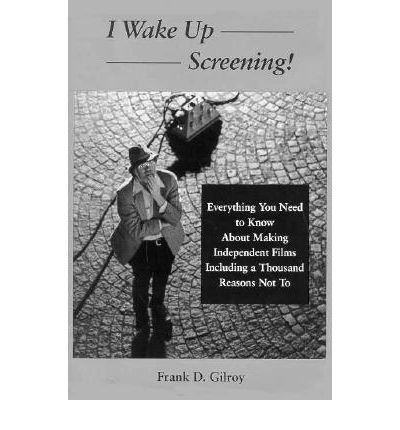 9780809318568: I Wake Up Screening: Everything You Need to Know about Independent Films Including a Thousand Reasons Not To