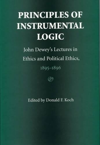 9780809321735: Principles of Instrumental Logic: John Dewey's Lectures in Ethics and Political Ethics, 1895-1896