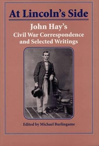 9780809322930: At Lincoln's Side: John Hay's Civil War Correspondence and Selected Writings