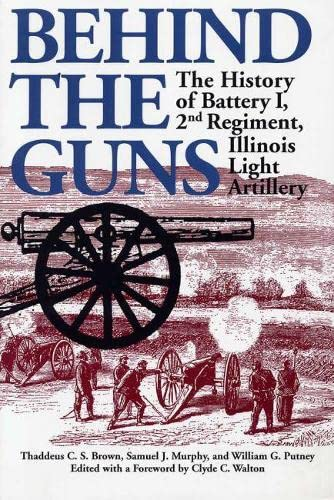 9780809323425: Behind the Guns: The History of Battery I, 2nd Regiment, Illinois Light Artillery (Shawnee Classics)