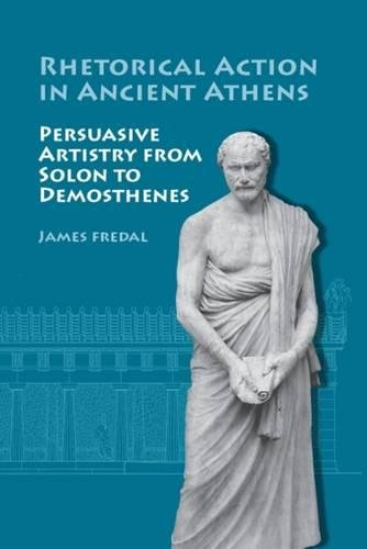 Rhetorical Action in Ancient Athens. Persuasive Artistry from Solon to Demosthenes.: FREDAL, J.,