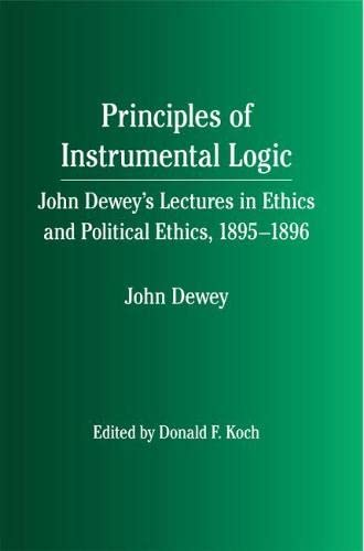 9780809328451: Principles of Instrumental Logic: John Dewey's Lectures in Ethics and Political Ethics, 1895-1896