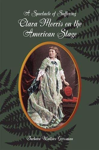 Clara Morris on the American Stage: A Spectacle of Suffering: Grossman, Barbara Wallace
