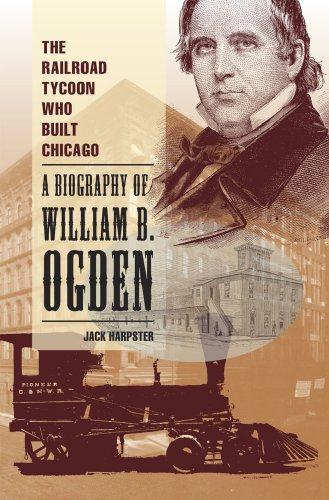 The Railroad Tycoon Who Built Chicago: A Biography of William B. Ogden: Harpster, Jack