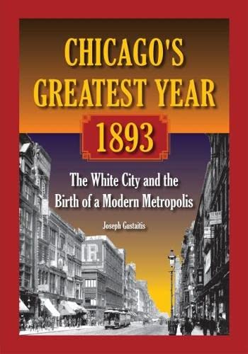 Chicago's Greatest Year, 1893: The White City and the Birth of a Modern Metropolis (Paperback)...