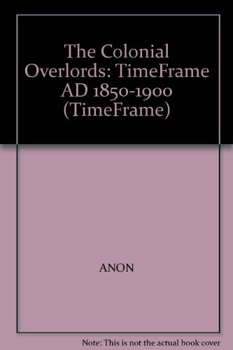 The Colonial Overlords: TimeFrame AD 1850-1900 (TimeFrame): ANON