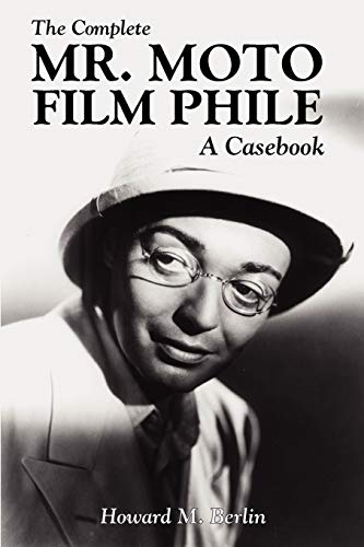 The Complete Mr. Moto Film Phile: A Casebook: Howard M. Berlin