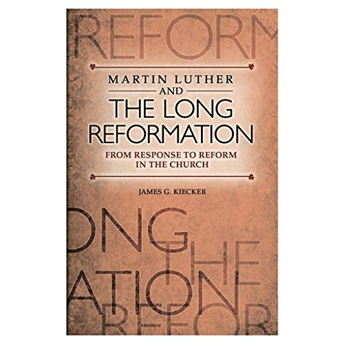 Martin Luther and the Long Reformation from Response to Reform in the Church: Kiecker, James