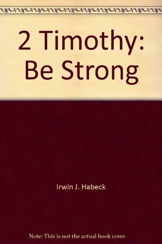 2 Timothy: Be strong: Irwin J Habeck