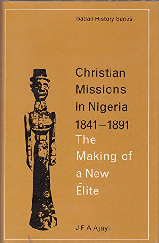 Christian Missions in Nigeria 1841-1891 The Making: Ajayi, J.F.A.