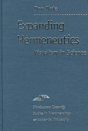 Expanding Hermeneutics: Visualism in Science (Studies in Phenomenology and Existential Philosophy):...