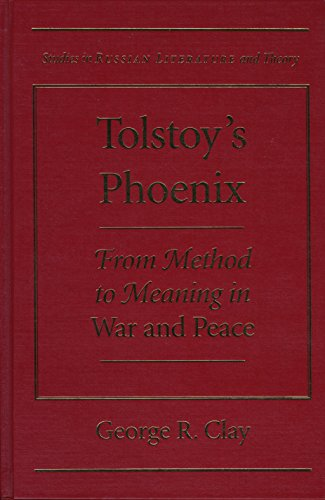 Tolstoy s Phoenix: From Method to Meaning in War and Peace (Hardback): George R. Clay