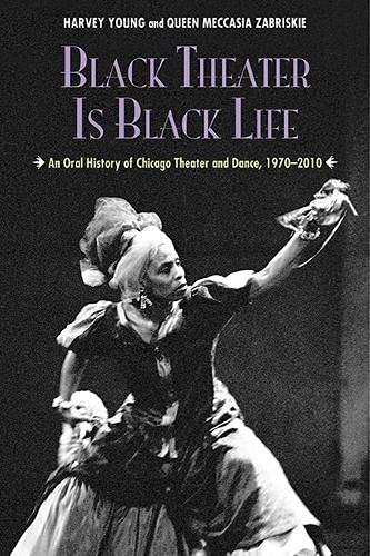 Black Theater Is Black Life: An Oral History of Chicago Theater and Dance, 1970-2010: Young, Harvey...