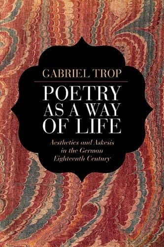 Poetry as a Way of Life: Aesthetics and Askesis in the German Eighteenth Century: Trop, Gabriel