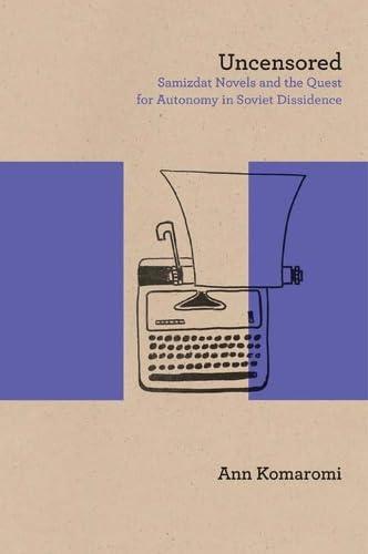 Uncensored - Samizdat Novels and the Quest for Autonomy in Soviet Dissidence: Ann Komaromi