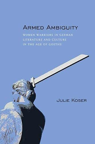 Armed Ambiguity: Women Warriors in German Literature and Culture in the Age of Goethe (Hardback): ...