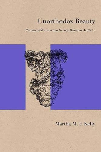 Unorthodox Beauty: Russian Modernism and Its New Religious Aesthetic (Paperback): Martha Kelly